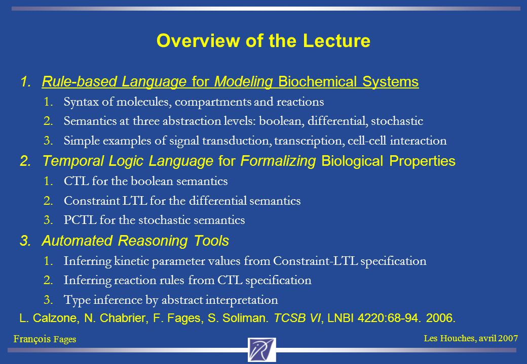 François Fages Les Houches, avril 2007 Overview of the Lecture 1.Rule-based Language for Modeling Biochemical Systems 1.Syntax of molecules, compartments and reactions 2.Semantics at three abstraction levels: boolean, differential, stochastic 3.Simple examples of signal transduction, transcription, cell-cell interaction 2.Temporal Logic Language for Formalizing Biological Properties 1.CTL for the boolean semantics 2.Constraint LTL for the differential semantics 3.PCTL for the stochastic semantics 3.Automated Reasoning Tools 1.Inferring kinetic parameter values from Constraint-LTL specification 2.Inferring reaction rules from CTL specification 3.Type inference by abstract interpretation L.