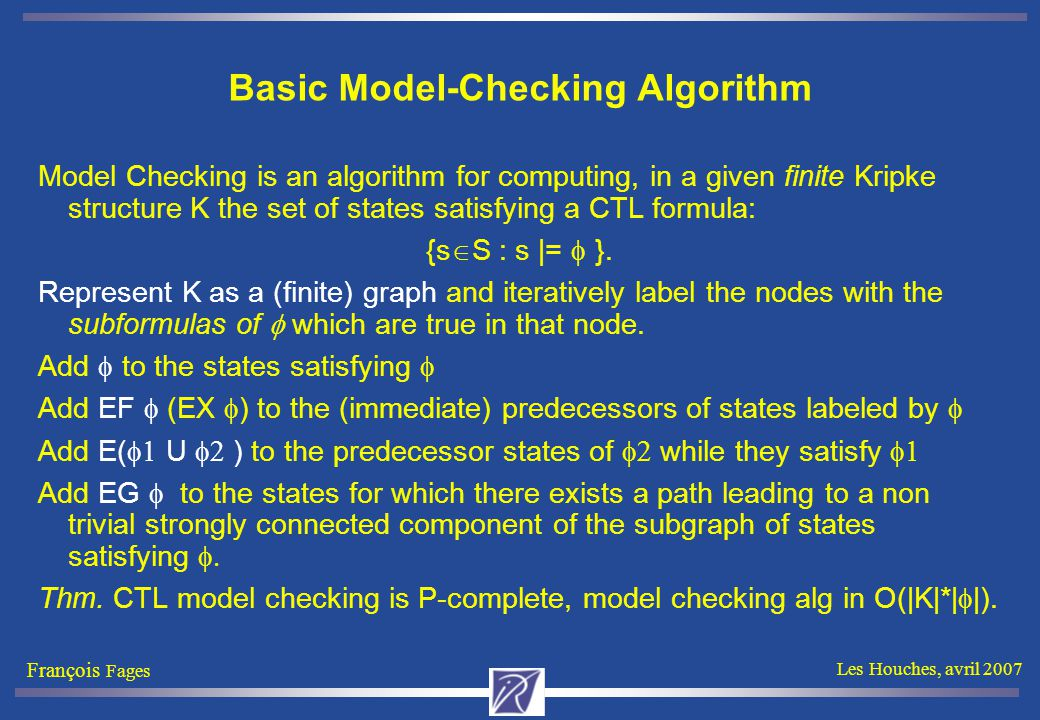 François Fages Les Houches, avril 2007 Basic Model-Checking Algorithm Model Checking is an algorithm for computing, in a given finite Kripke structure K the set of states satisfying a CTL formula: {s  S : s |=  }.