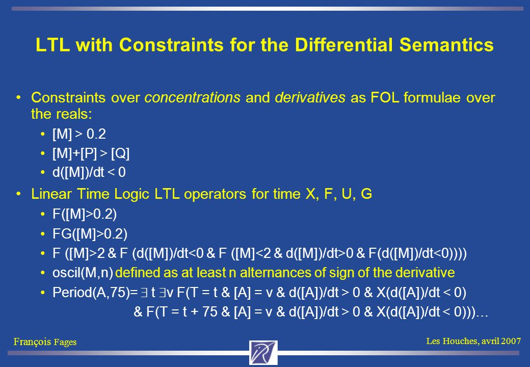 François Fages Les Houches, avril 2007 LTL with Constraints for the Differential Semantics Constraints over concentrations and derivatives as FOL formulae over the reals: [M] > 0.2 [M]+[P] > [Q] d([M])/dt < 0 Linear Time Logic LTL operators for time X, F, U, G F([M]>0.2) FG([M]>0.2) F ([M]>2 & F (d([M])/dt 0 & F(d([M])/dt<0)))) oscil(M,n) defined as at least n alternances of sign of the derivative Period(A,75)=  t  v F(T = t & [A] = v & d([A])/dt > 0 & X(d([A])/dt < 0) & F(T = t + 75 & [A] = v & d([A])/dt > 0 & X(d([A])/dt < 0)))…