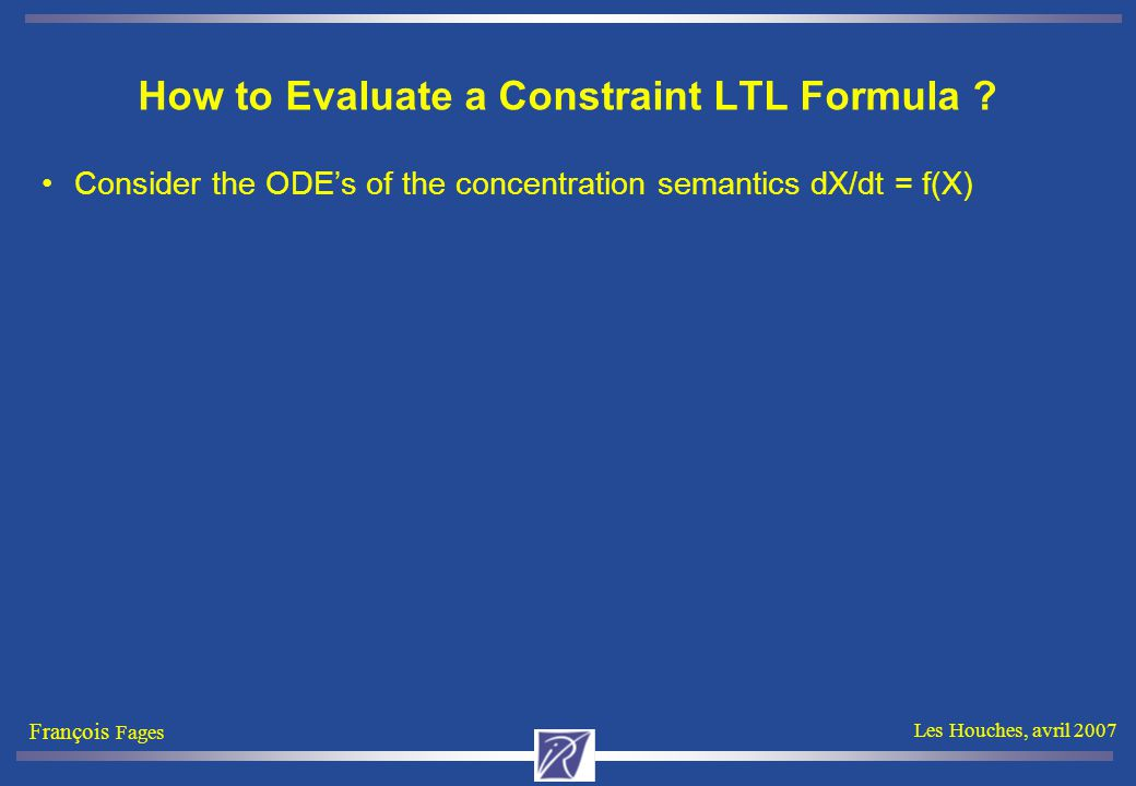 François Fages Les Houches, avril 2007 How to Evaluate a Constraint LTL Formula ? Consider the ODE's of the concentration semantics dX/dt = f(X)