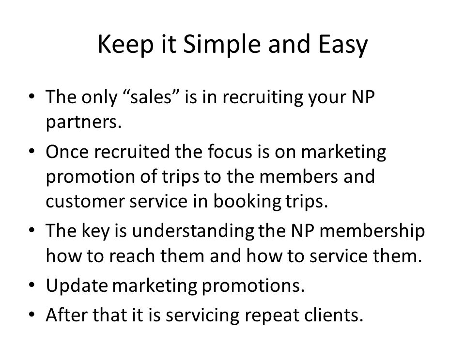 Keep it Simple and Easy The only sales is in recruiting your NP partners.