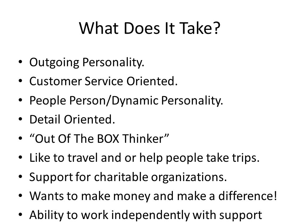 What Does It Take. Outgoing Personality. Customer Service Oriented.