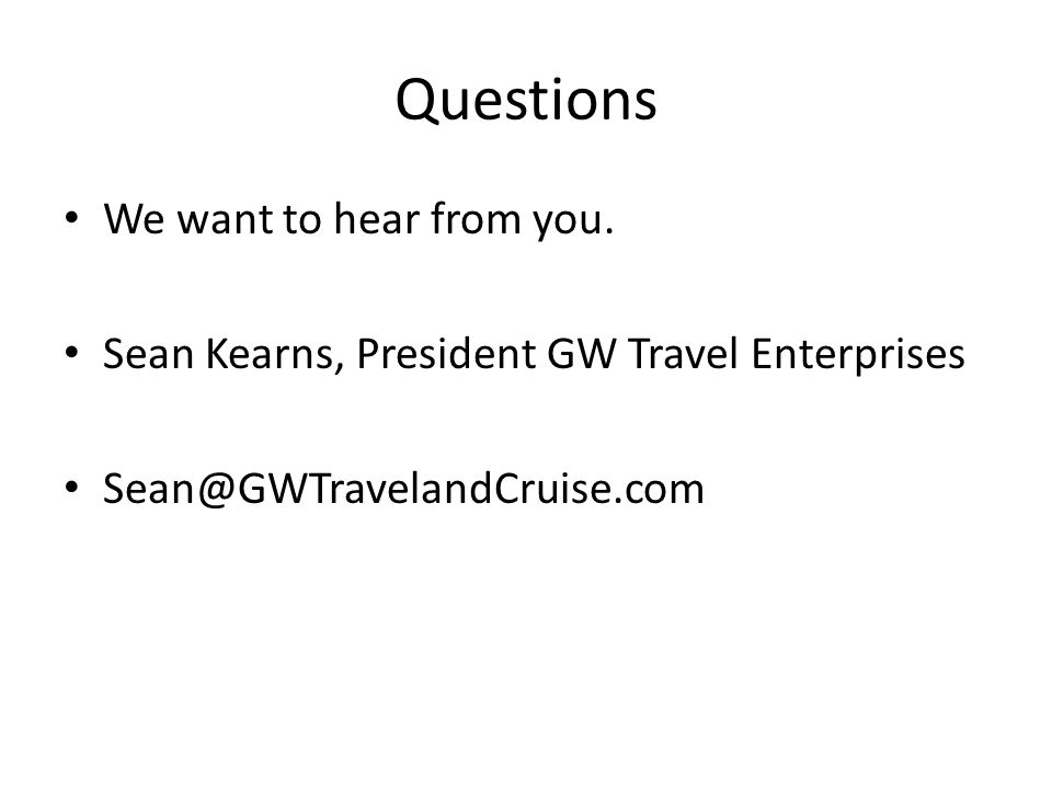 Questions We want to hear from you. Sean Kearns, President GW Travel Enterprises Sean@GWTravelandCruise.com