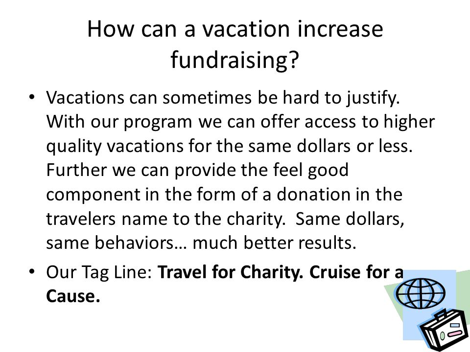 How can a vacation increase fundraising? Vacations can sometimes be hard to justify. With our program we can offer access to higher quality vacations