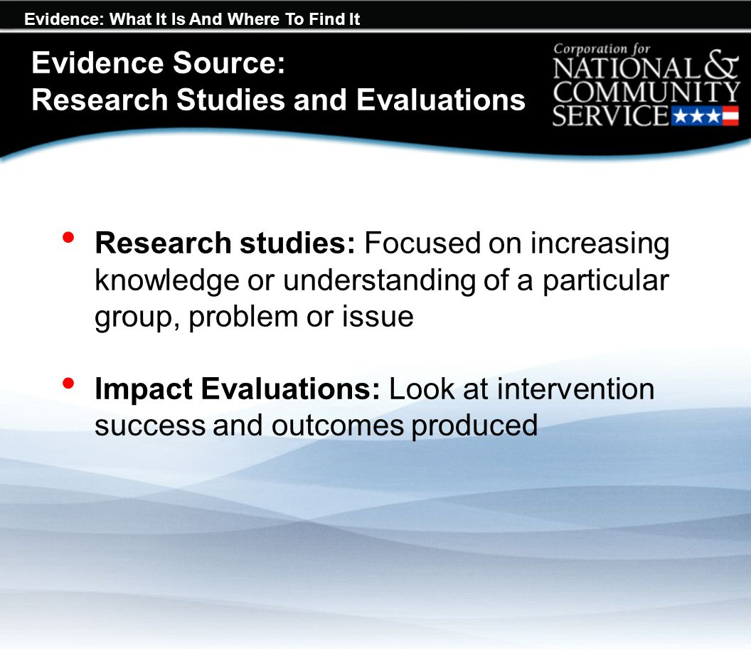 Evidence: What It Is And Where To Find It Evidence Source: Research Studies and Evaluations Research studies: Focused on increasing knowledge or under
