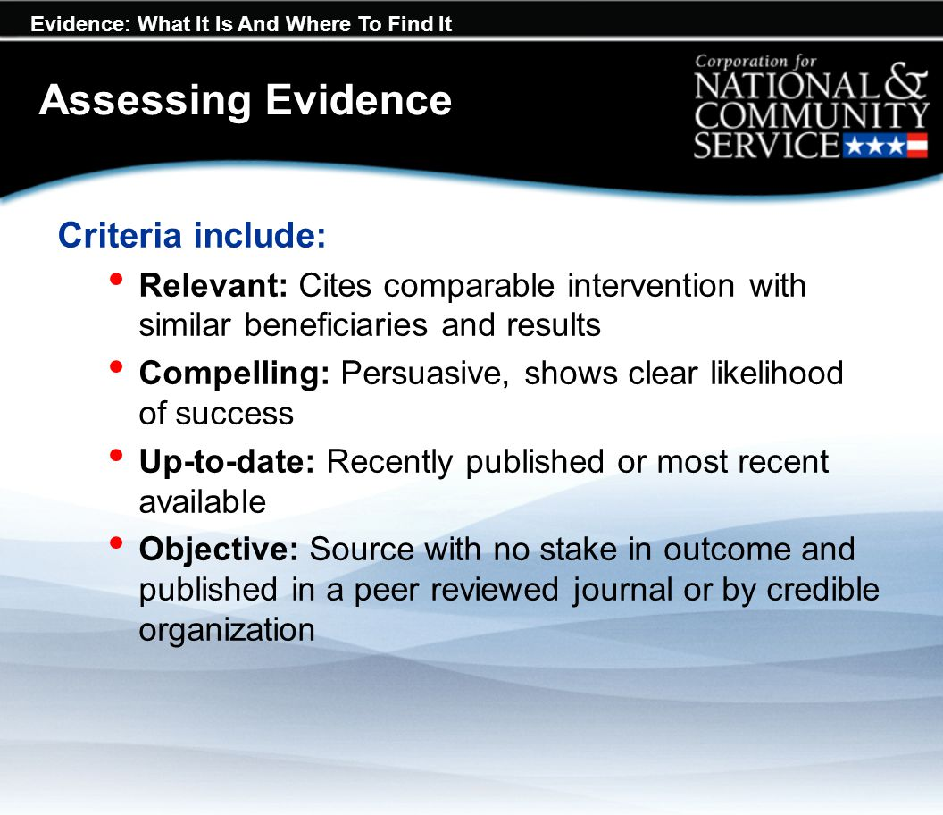 Evidence: What It Is And Where To Find It Assessing Evidence Criteria include: Relevant: Cites comparable intervention with similar beneficiaries and results Compelling: Persuasive, shows clear likelihood of success Up-to-date: Recently published or most recent available Objective: Source with no stake in outcome and published in a peer reviewed journal or by credible organization