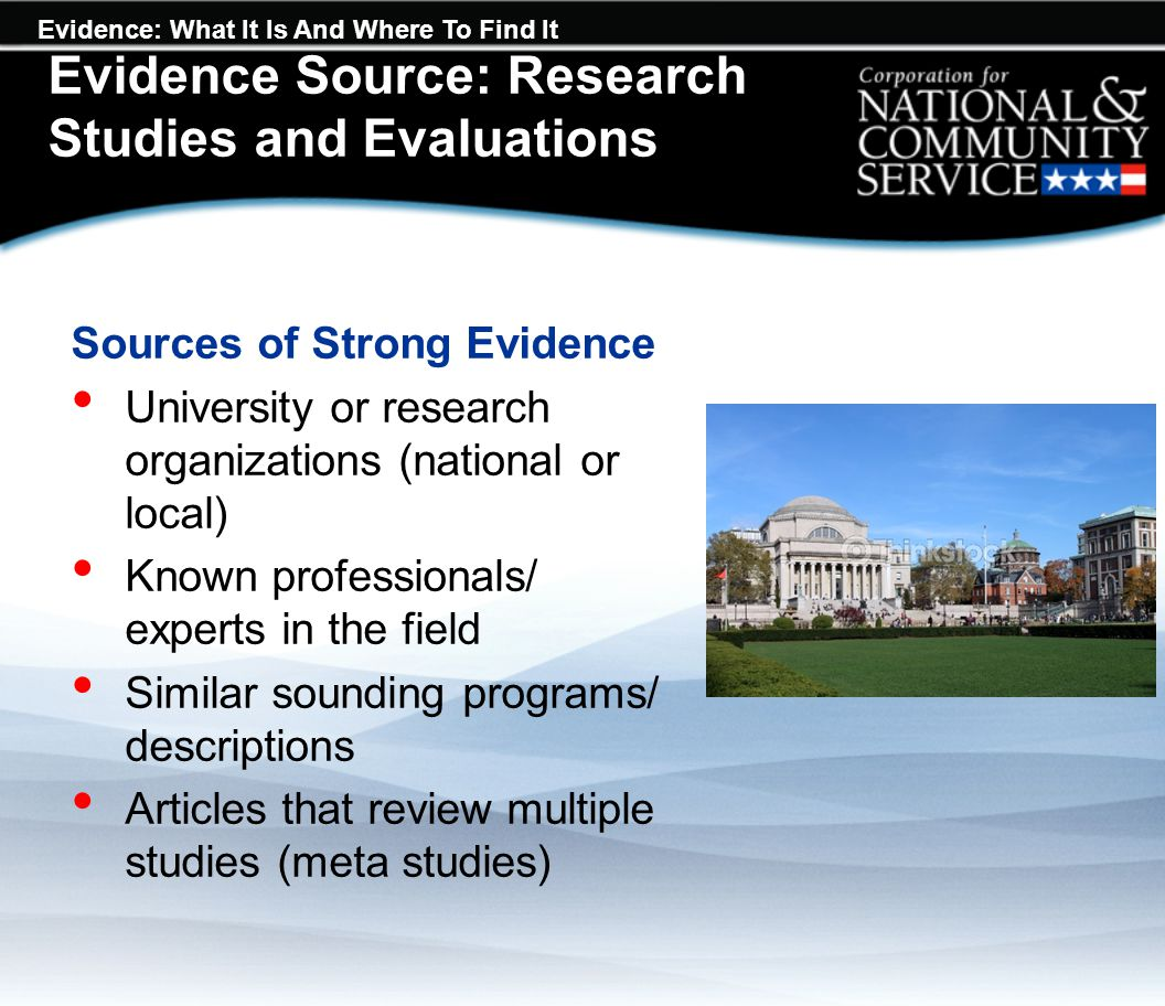 Evidence: What It Is And Where To Find It Sources of Strong Evidence University or research organizations (national or local) Known professionals/ experts in the field Similar sounding programs/ descriptions Articles that review multiple studies (meta studies) Evidence Source: Research Studies and Evaluations