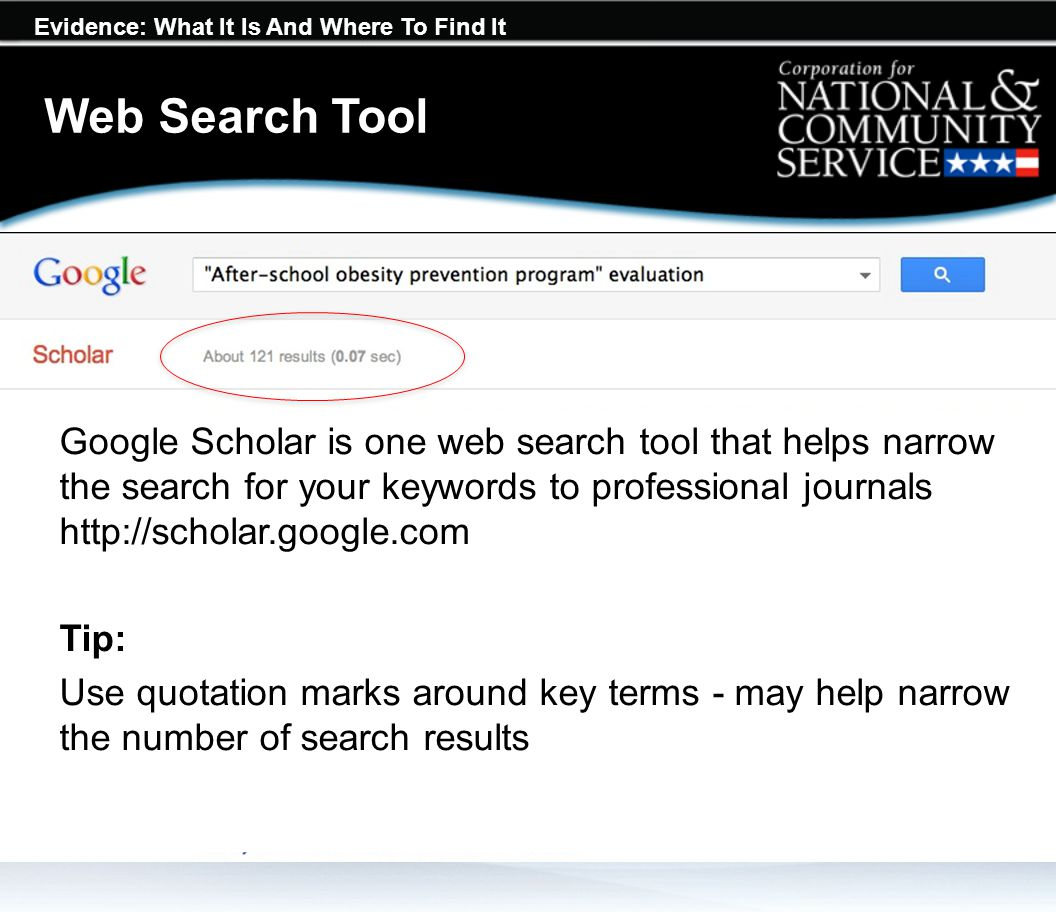 Evidence: What It Is And Where To Find It Web Search Tool Google Scholar is one web search tool that helps narrow the search for your keywords to professional journals http://scholar.google.com Tip: Use quotation marks around key terms - may help narrow the number of search results
