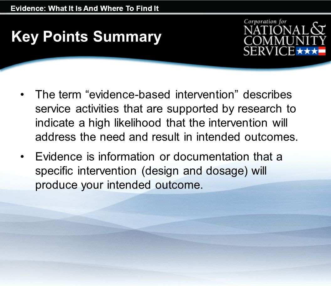 "Evidence: What It Is And Where To Find It Key Points Summary The term ""evidence-based intervention"" describes service activities that are supported by"