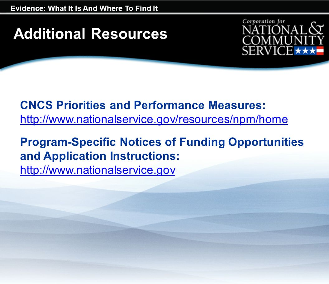 Evidence: What It Is And Where To Find It Resources CNCS Priorities and Performance Measures: http://www.nationalservice.gov/resources/npm/home http://www.nationalservice.gov/resources/npm/home Program-Specific Notices of Funding Opportunities and Application Instructions: http://www.nationalservice.gov http://www.nationalservice.gov Additional Resources