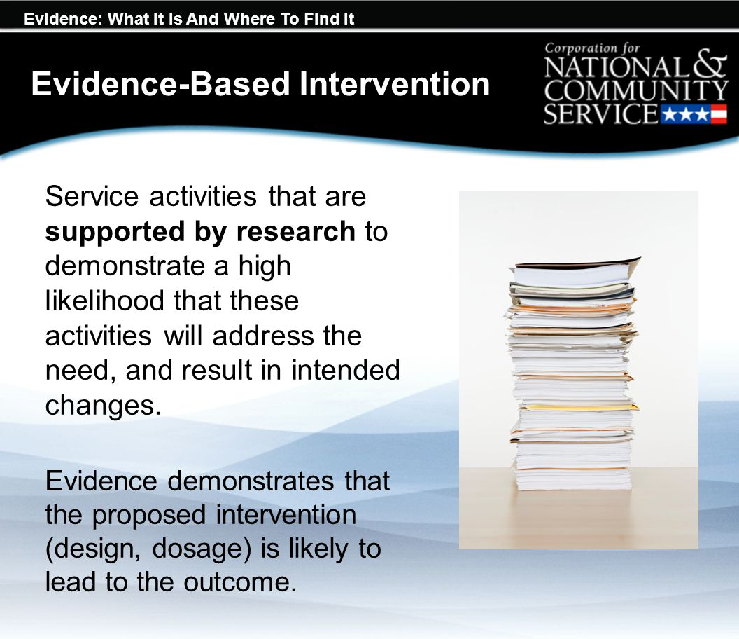 Evidence: What It Is And Where To Find It Evidence-Based Intervention Service activities that are supported by research to demonstrate a high likeliho