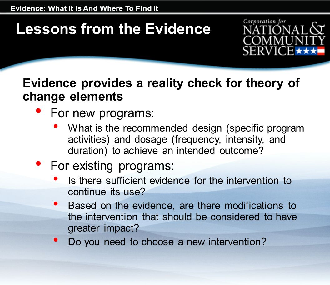 Evidence: What It Is And Where To Find It Lessons from the Evidence Evidence provides a reality check for theory of change elements For new programs: What is the recommended design (specific program activities) and dosage (frequency, intensity, and duration) to achieve an intended outcome.