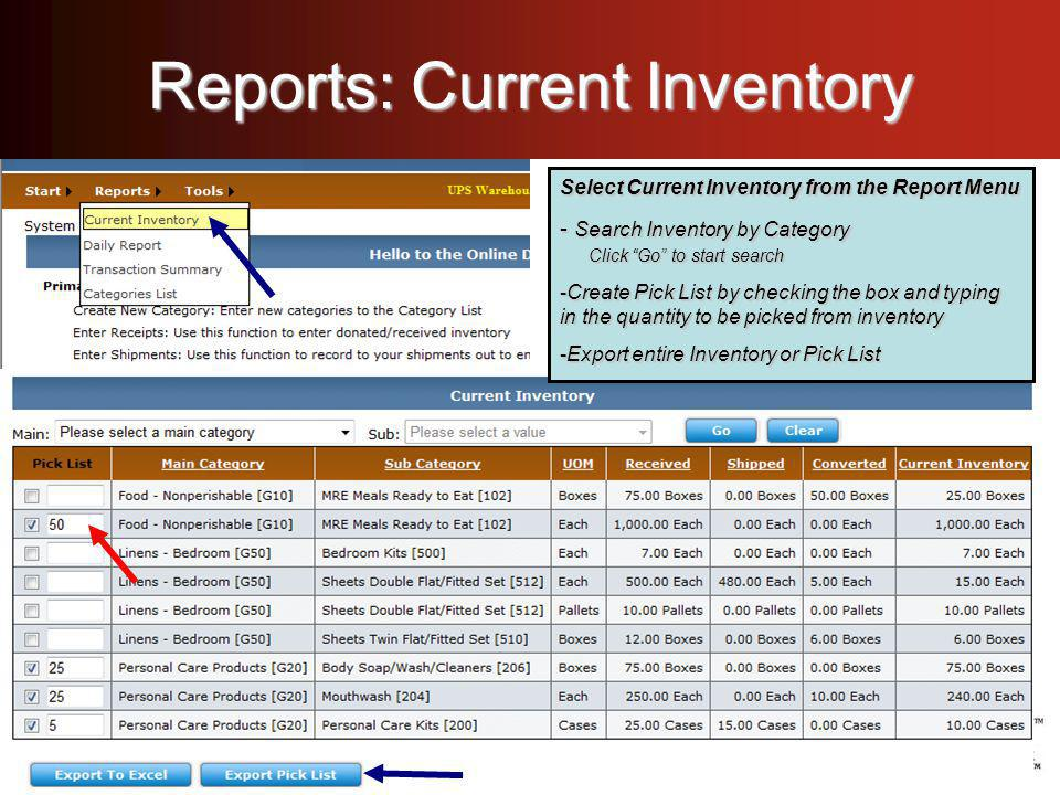 Reports: Current Inventory Select Current Inventory from the Report Menu - Search Inventory by Category Click Go to start search -Create Pick List by checking the box and typing in the quantity to be picked from inventory -Export entire Inventory or Pick List Select Current Inventory from the Report Menu - Search Inventory by Category Click Go to start search -Create Pick List by checking the box and typing in the quantity to be picked from inventory -Export entire Inventory or Pick List Select Current Inventory from the Report Menu - Search Inventory by Category Click Go to start search -Create Pick List by checking the box and typing in the quantity to be picked from inventory -Export entire Inventory or Pick List