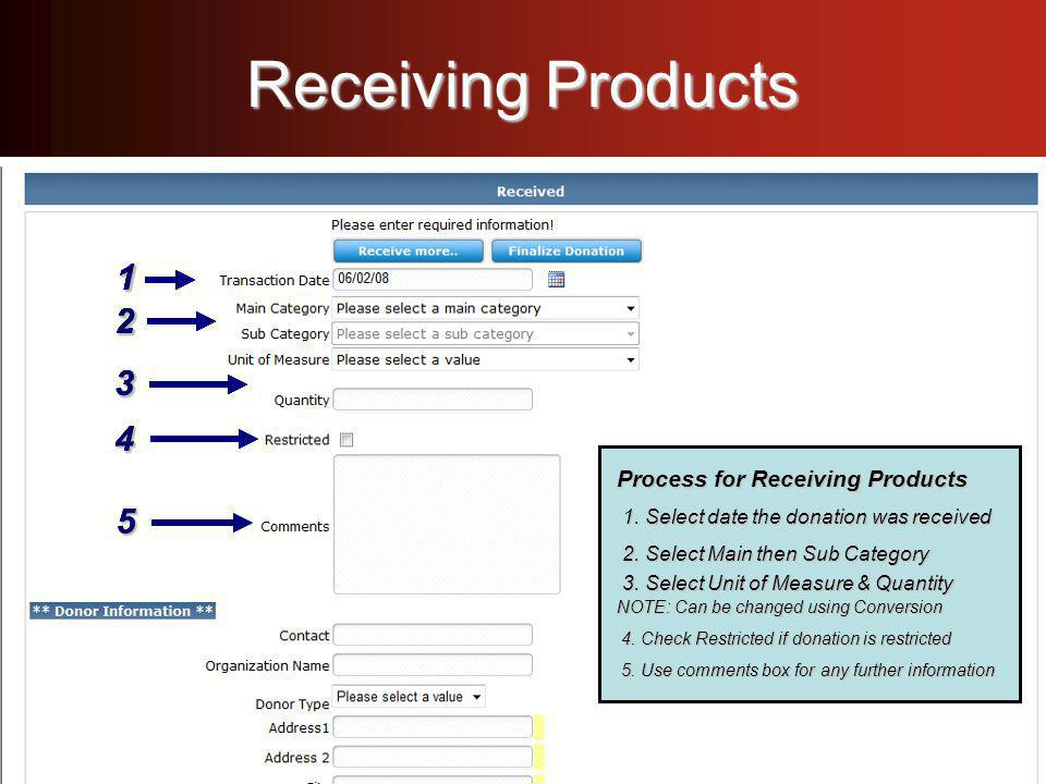 Receiving Products Process for Receiving Products - Select date the donation was received - Select date the donation was received - Select Main then Sub Category - Select Unit of Measure & Quantity NOTE: Can be changed using Conversion - Select Main then Sub Category - Select Unit of Measure & Quantity NOTE: Can be changed using Conversion - Check Restricted if donation is restricted - Check Restricted if donation is restricted - Use comments box for any further information - Use comments box for any further information Process for Receiving Products - Select date the donation was received - Select date the donation was received - Select Main then Sub Category - Select Unit of Measure & Quantity NOTE: Can be changed using Conversion - Select Main then Sub Category - Select Unit of Measure & Quantity NOTE: Can be changed using Conversion - Check Restricted if donation is restricted - Check Restricted if donation is restricted - Use comments box for any further information - Use comments box for any further information Process for Receiving Products 1.