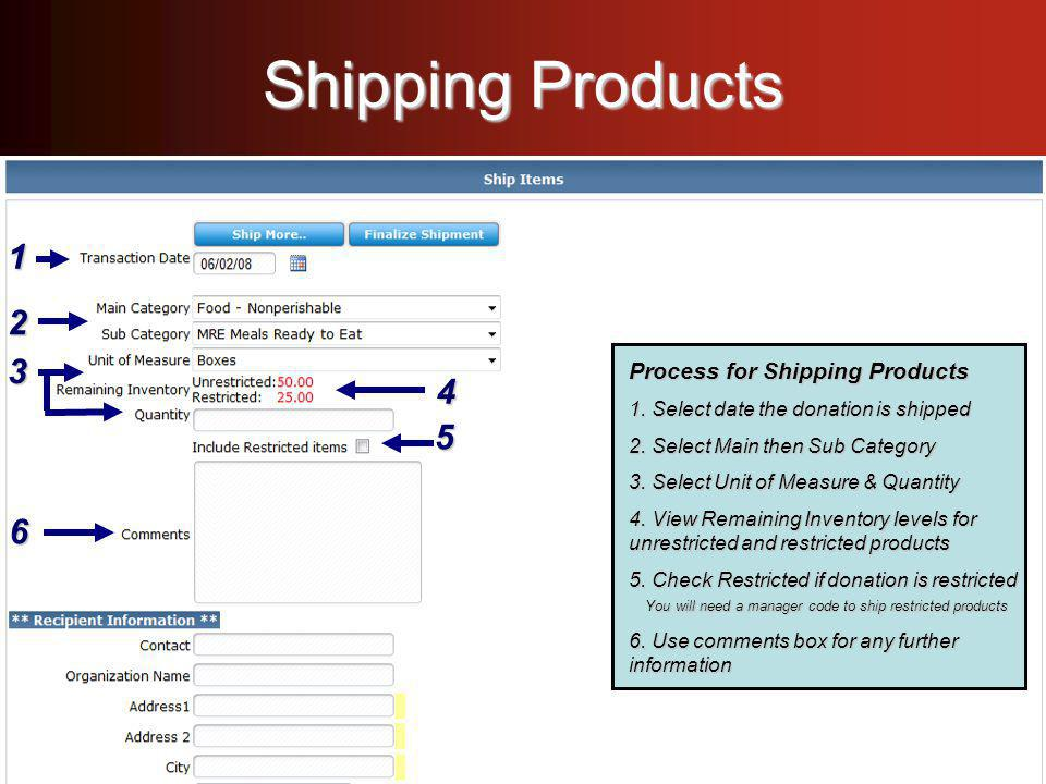 Shipping Products Process for Shipping Products - Select date the donation is shipped - Select date the donation is shipped - Select Main then Sub Category - Select Main then Sub Category - Select Unit of Measure & Quantity - Select Unit of Measure & Quantity - View Remaining Inventory levels for unrestricted and restricted products - View Remaining Inventory levels for unrestricted and restricted products - Check Restricted if donation is restricted - Check Restricted if donation is restricted - Use comments box for any further information - Use comments box for any further information Process for Shipping Products 1.