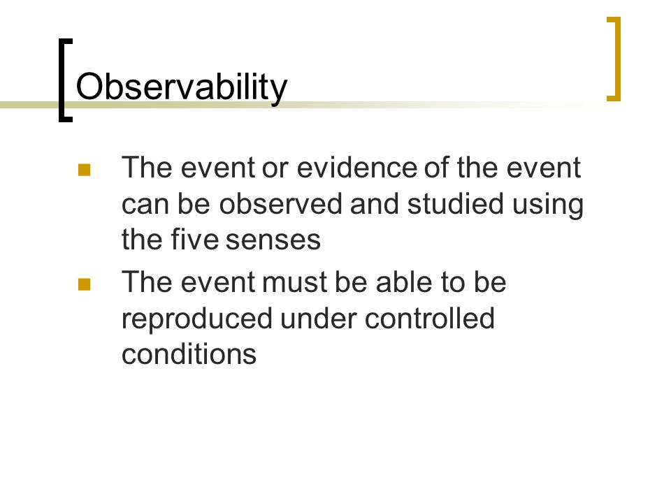 Observability The event or evidence of the event can be observed and studied using the five senses The event must be able to be reproduced under contr