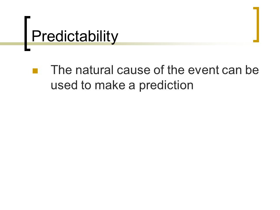 Predictability The natural cause of the event can be used to make a prediction