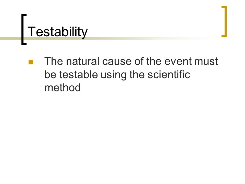 Testability The natural cause of the event must be testable using the scientific method