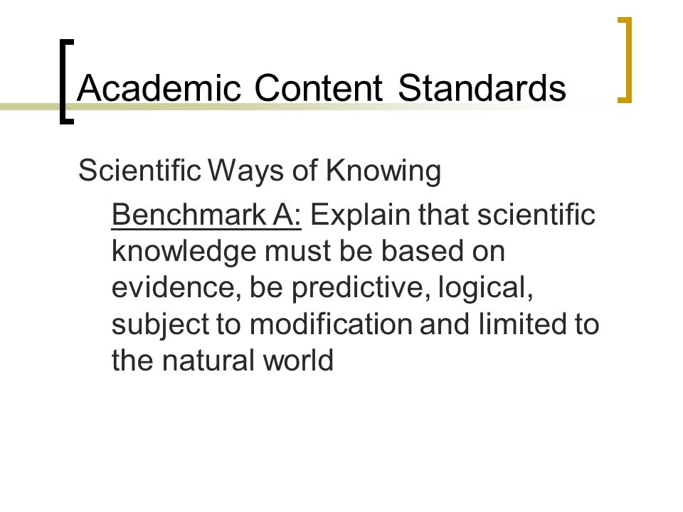 Academic Content Standards Scientific Ways of Knowing Benchmark A: Explain that scientific knowledge must be based on evidence, be predictive, logical