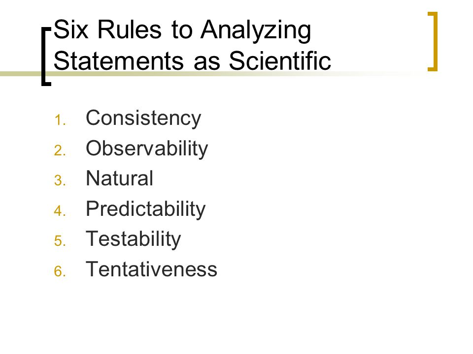 Six Rules to Analyzing Statements as Scientific 1. Consistency 2. Observability 3. Natural 4. Predictability 5. Testability 6. Tentativeness