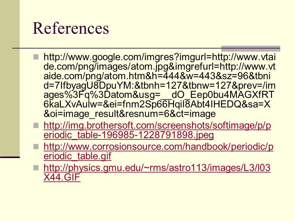 References http://www.google.com/imgres?imgurl=http://www.vtai de.com/png/images/atom.jpg&imgrefurl=http://www.vt aide.com/png/atom.htm&h=444&w=443&sz=96&tbni d=7IfbyagU8DpuYM:&tbnh=127&tbnw=127&prev=/im ages%3Fq%3Datom&usg=__dO_Eep0bu4MAGXfRT 6kaLXvAulw=&ei=fnm2Sp66HqiI8Abt4IHEDQ&sa=X &oi=image_result&resnum=6&ct=image http://img.brothersoft.com/screenshots/softimage/p/p eriodic_table-196985-1228791898.jpeg http://img.brothersoft.com/screenshots/softimage/p/p eriodic_table-196985-1228791898.jpeg http://www.corrosionsource.com/handbook/periodic/p eriodic_table.gif http://www.corrosionsource.com/handbook/periodic/p eriodic_table.gif http://physics.gmu.edu/~rms/astro113/images/L3/l03 X44.GIF http://physics.gmu.edu/~rms/astro113/images/L3/l03 X44.GIF