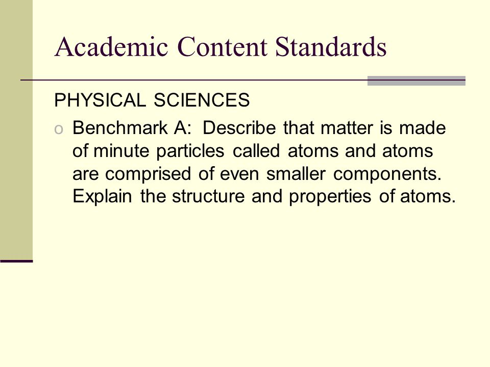 Academic Content Standards PHYSICAL SCIENCES o Benchmark A: Describe that matter is made of minute particles called atoms and atoms are comprised of even smaller components.