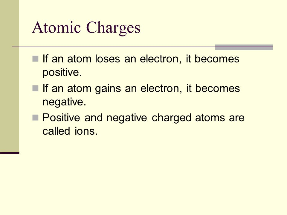 Atomic Charges If an atom loses an electron, it becomes positive.