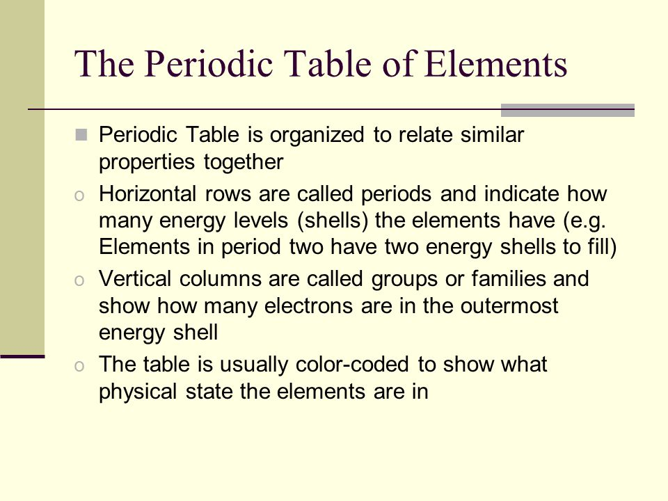 The Periodic Table of Elements Periodic Table is organized to relate similar properties together o Horizontal rows are called periods and indicate how many energy levels (shells) the elements have (e.g.