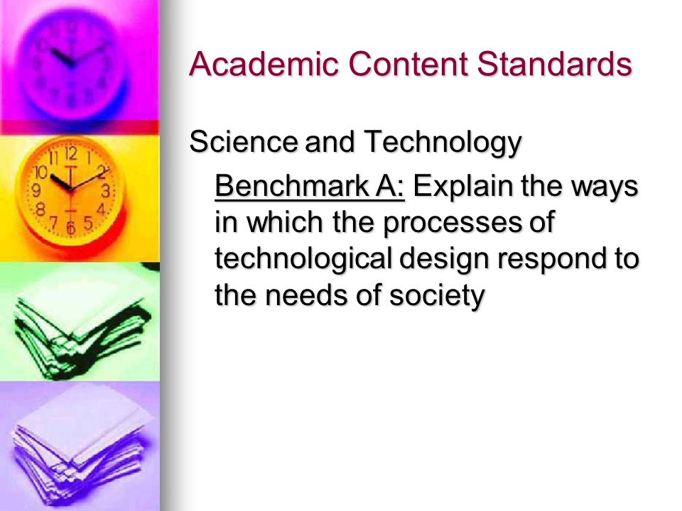 Academic Content Standards Science and Technology Benchmark A: Explain the ways in which the processes of technological design respond to the needs of society