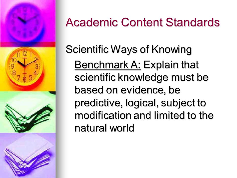 Academic Content Standards Scientific Ways of Knowing Benchmark A: Explain that scientific knowledge must be based on evidence, be predictive, logical, subject to modification and limited to the natural world