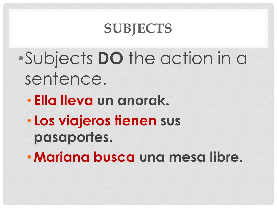 Subjects are connected to the verb.In Spanish, it is not always necessary to STATE the subject.