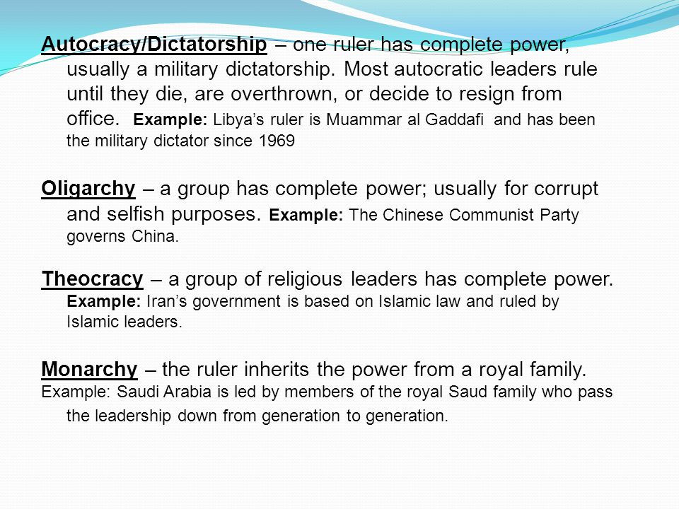Autocracy/Dictatorship – one ruler has complete power, usually a military dictatorship.
