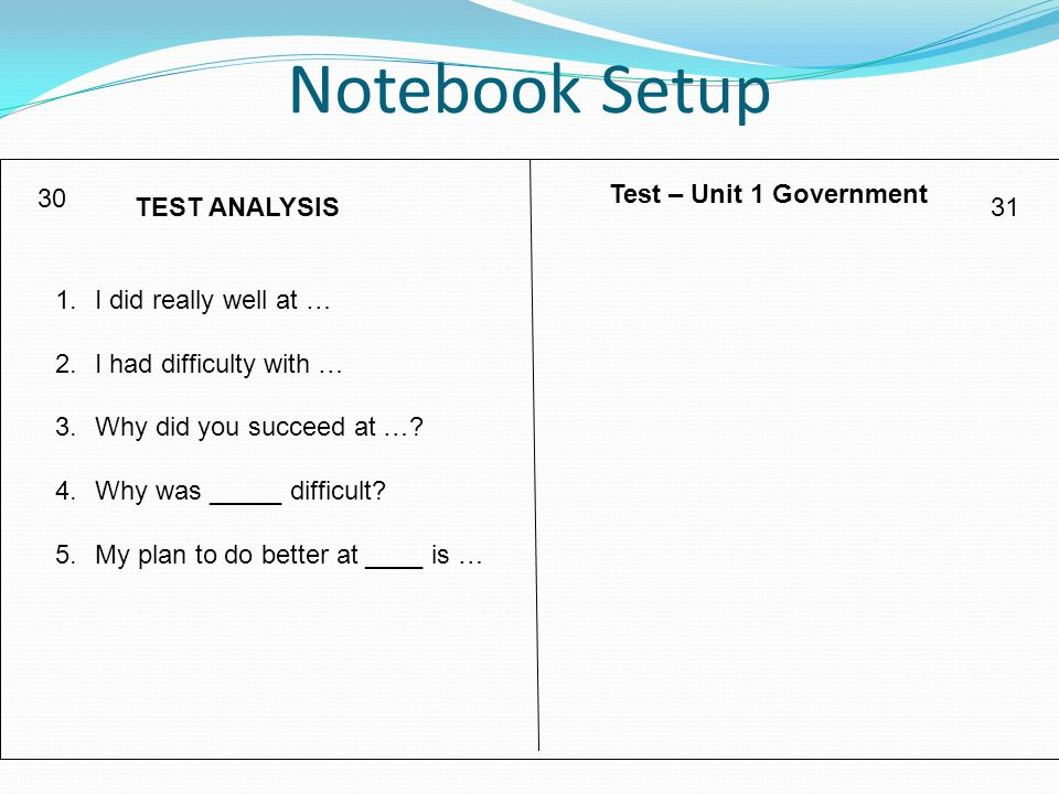 Notebook Setup 30 31TEST ANALYSIS Test – Unit 1 Government 1.I did really well at … 2.I had difficulty with … 3.Why did you succeed at ….