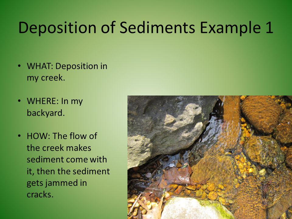 Deposition of Sediments Example 1 WHAT: Deposition in my creek. WHERE: In my backyard. HOW: The flow of the creek makes sediment come with it, then th