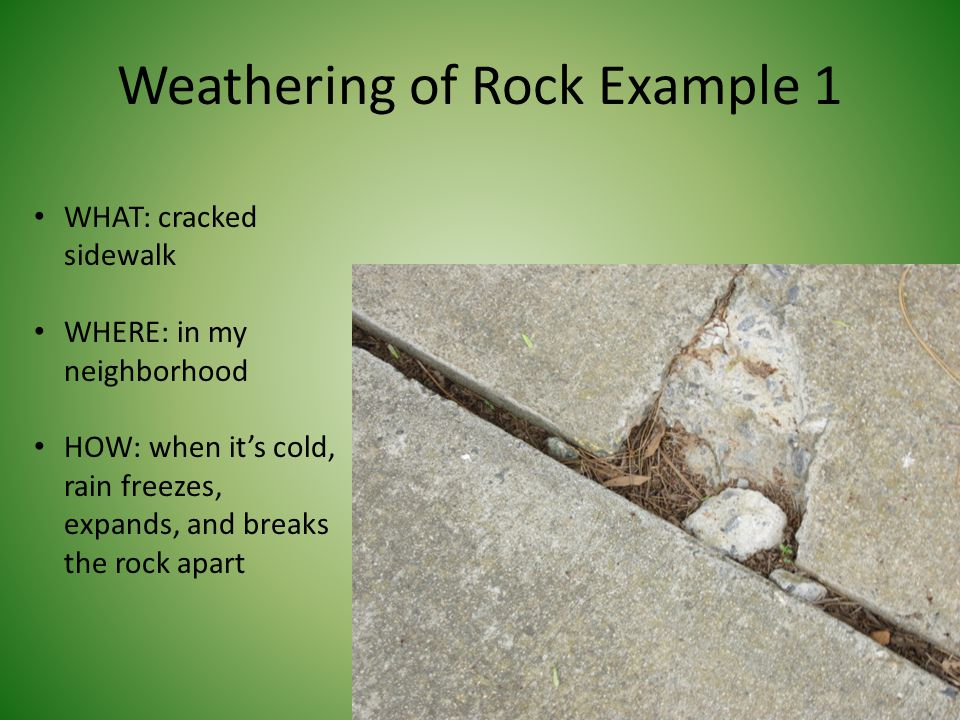 Weathering of Rock Example 1 WHAT: cracked sidewalk WHERE: in my neighborhood HOW: when it's cold, rain freezes, expands, and breaks the rock apart