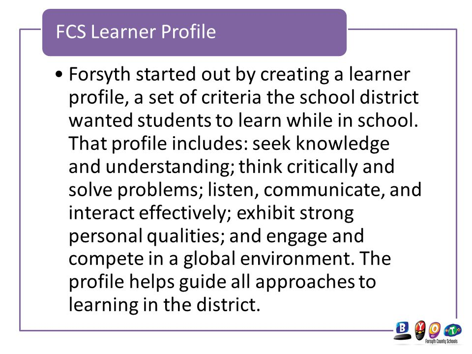Forsyth started out by creating a learner profile, a set of criteria the school district wanted students to learn while in school. That profile includ