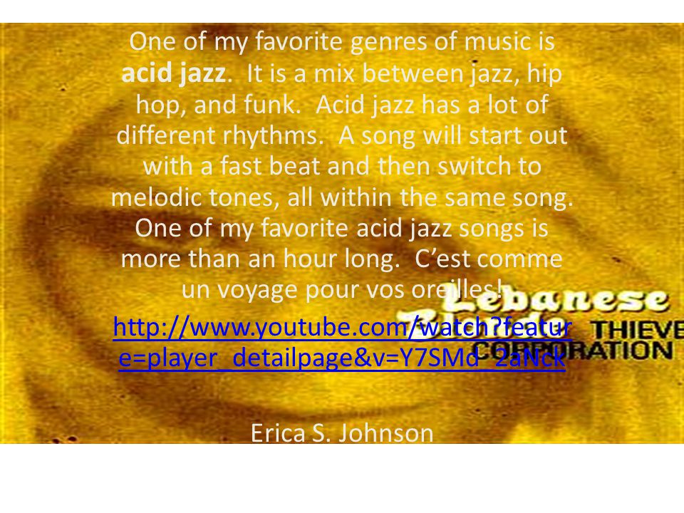 One of my favorite genres of music is acid jazz.It is a mix between jazz, hip hop, and funk.