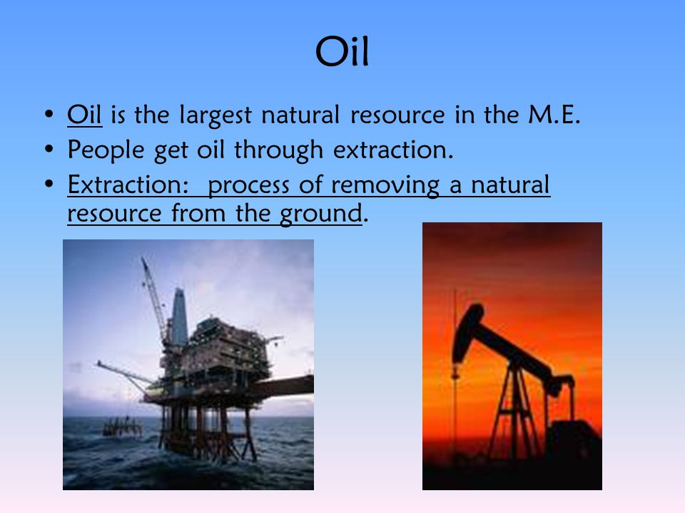 Oil Oil is the largest natural resource in the M.E. People get oil through extraction. Extraction: process of removing a natural resource from the gro