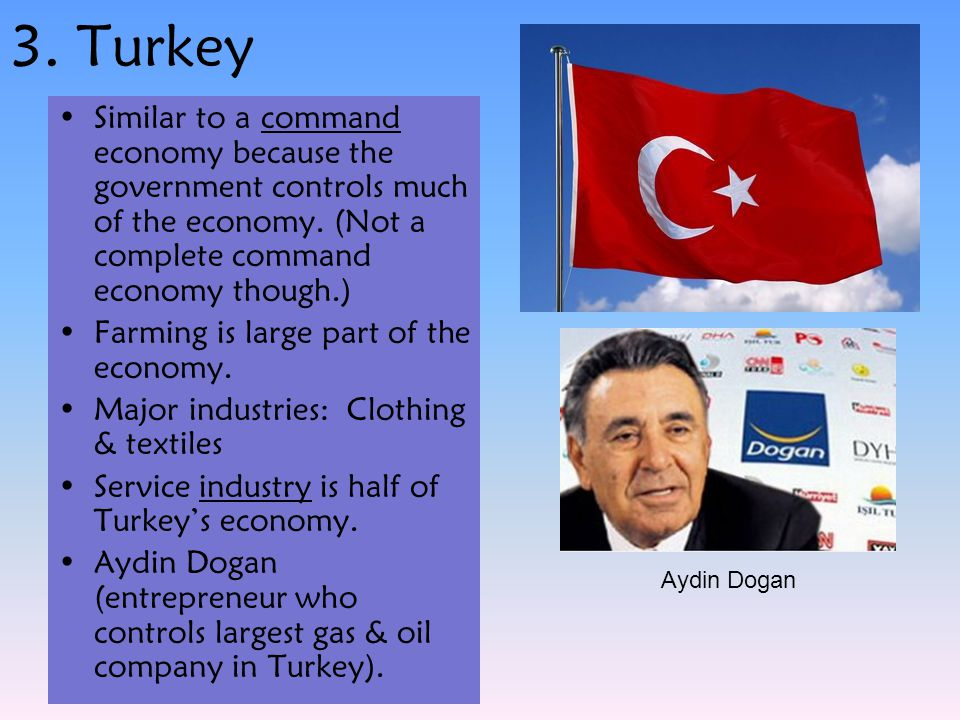 3. Turkey Similar to a command economy because the government controls much of the economy. (Not a complete command economy though.) Farming is large