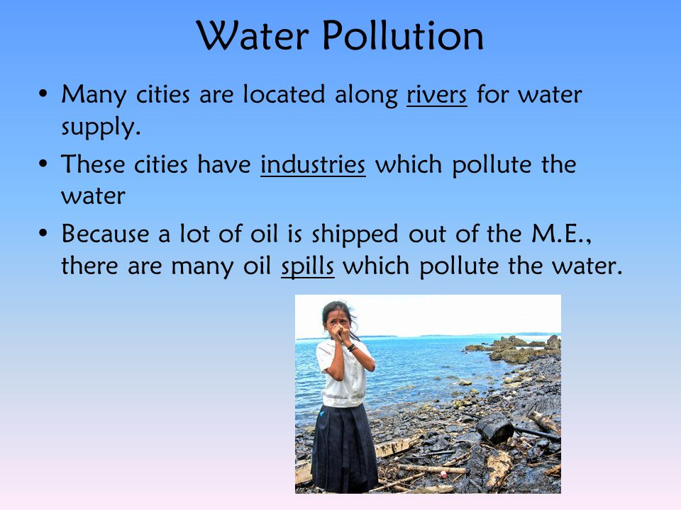 Water Pollution Many cities are located along rivers for water supply. These cities have industries which pollute the water Because a lot of oil is sh