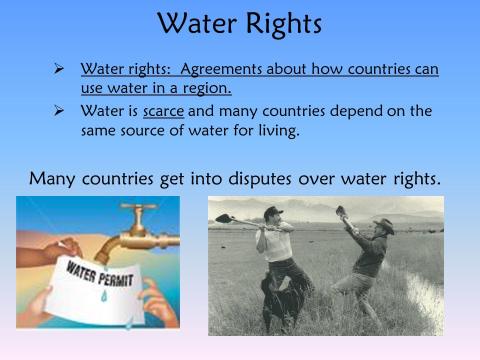 Water Rights  Water rights: Agreements about how countries can use water in a region.  Water is scarce and many countries depend on the same source
