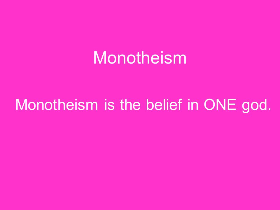 Monotheism Monotheism is the belief in ONE god.