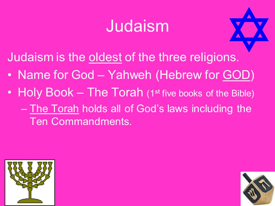 Judaism Judaism is the oldest of the three religions. Name for God – Yahweh (Hebrew for GOD) Holy Book – The Torah (1 st five books of the Bible) –The