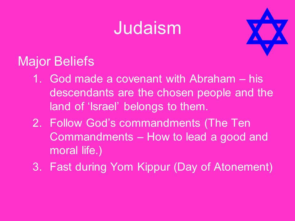 Judaism Major Beliefs 1.God made a covenant with Abraham – his descendants are the chosen people and the land of 'Israel' belongs to them. 2.Follow Go