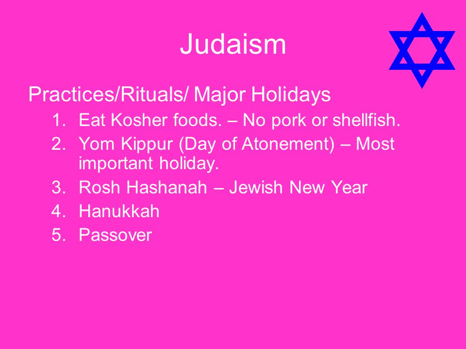 Judaism Practices/Rituals/ Major Holidays 1.Eat Kosher foods. – No pork or shellfish. 2.Yom Kippur (Day of Atonement) – Most important holiday. 3.Rosh