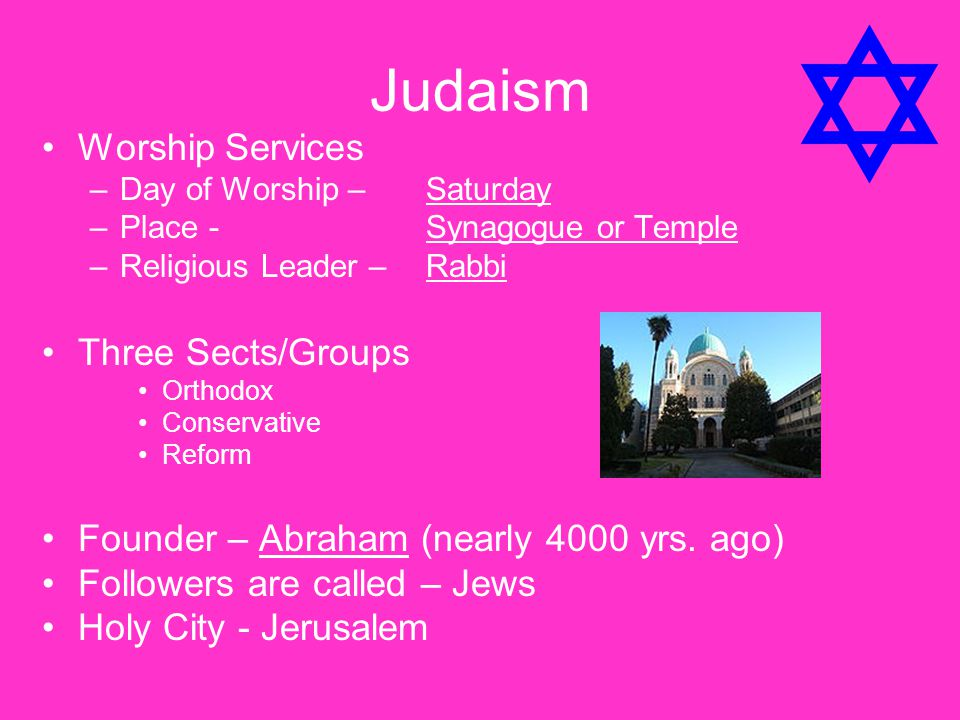 Judaism Worship Services –Day of Worship – Saturday –Place - Synagogue or Temple –Religious Leader –Rabbi Three Sects/Groups Orthodox Conservative Ref