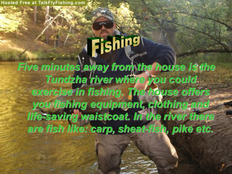 Five minutes away from the house is the Tundzha river where you could exercise in fishing.