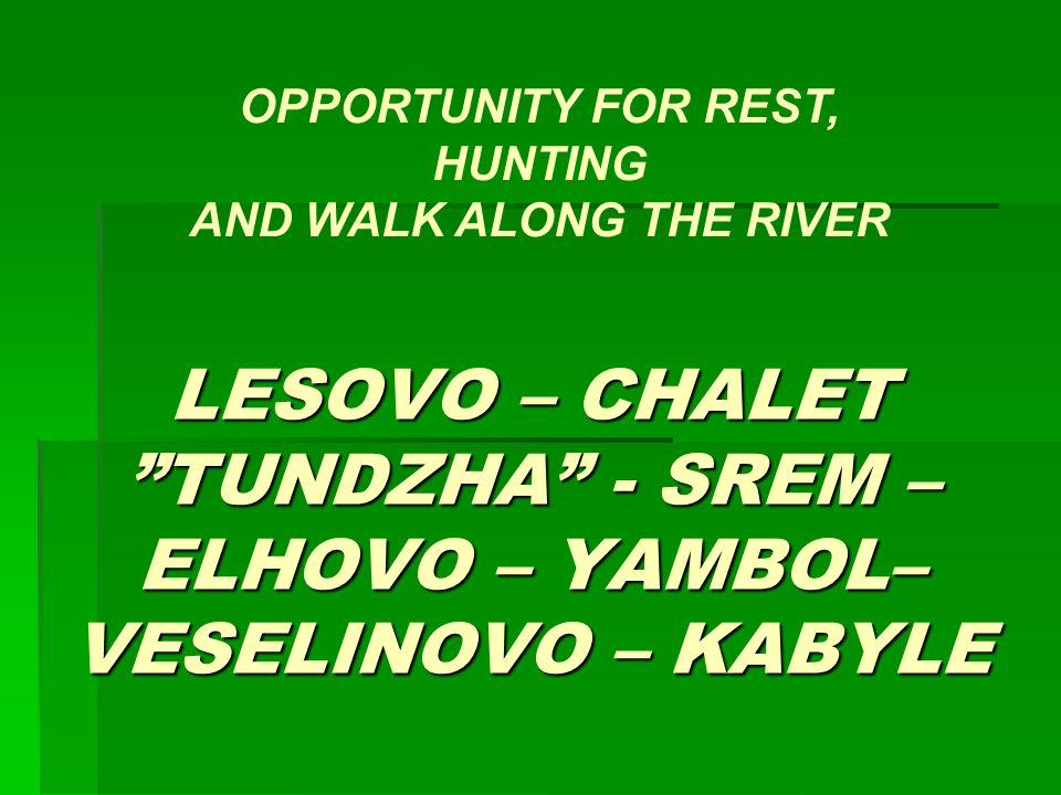 LESOVO – CHALET TUNDZHA - SREM – ELHOVO – YAMBOL– VESELINOVO – KABYLE OPPORTUNITY FOR REST, HUNTING AND WALK ALONG THE RIVER