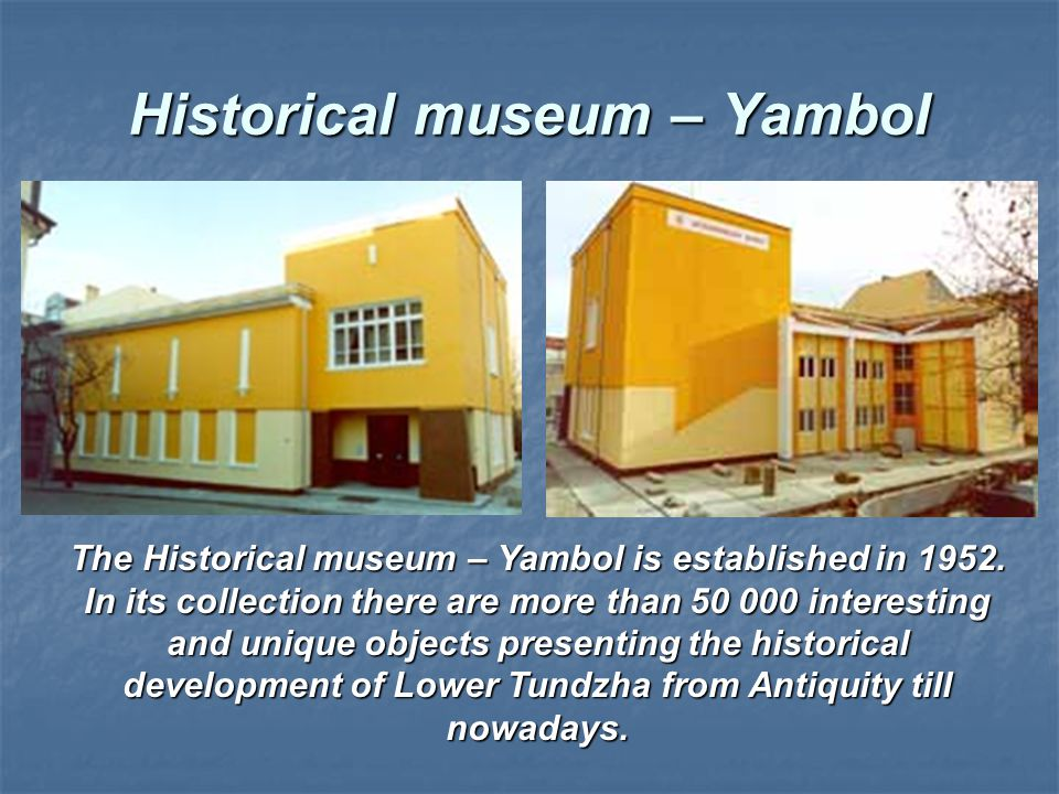 Historical museum – Yambol The Historical museum – Yambol is established in 1952. In its collection there are more than 50 000 interesting and unique