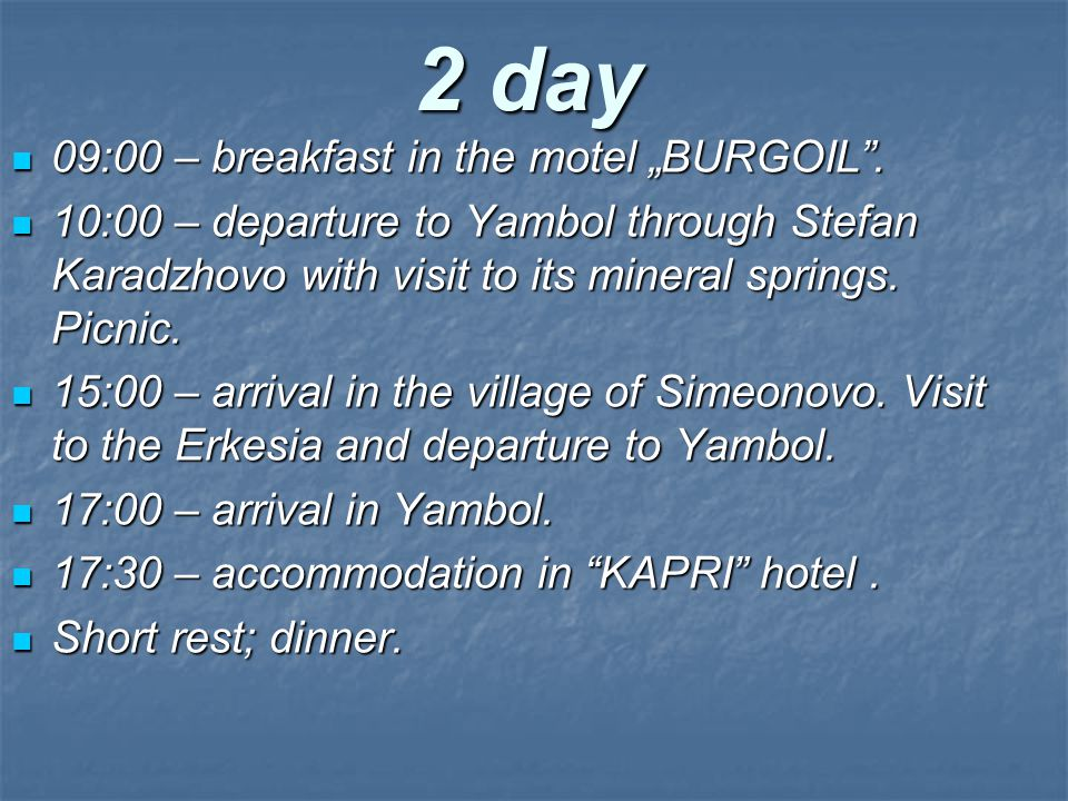 "2 day 09:00 – breakfast in the motel ""BURGOIL"". 10:00 – departure to Yambol through Stefan Karadzhovo with visit to its mineral springs. Picnic. 15:00"